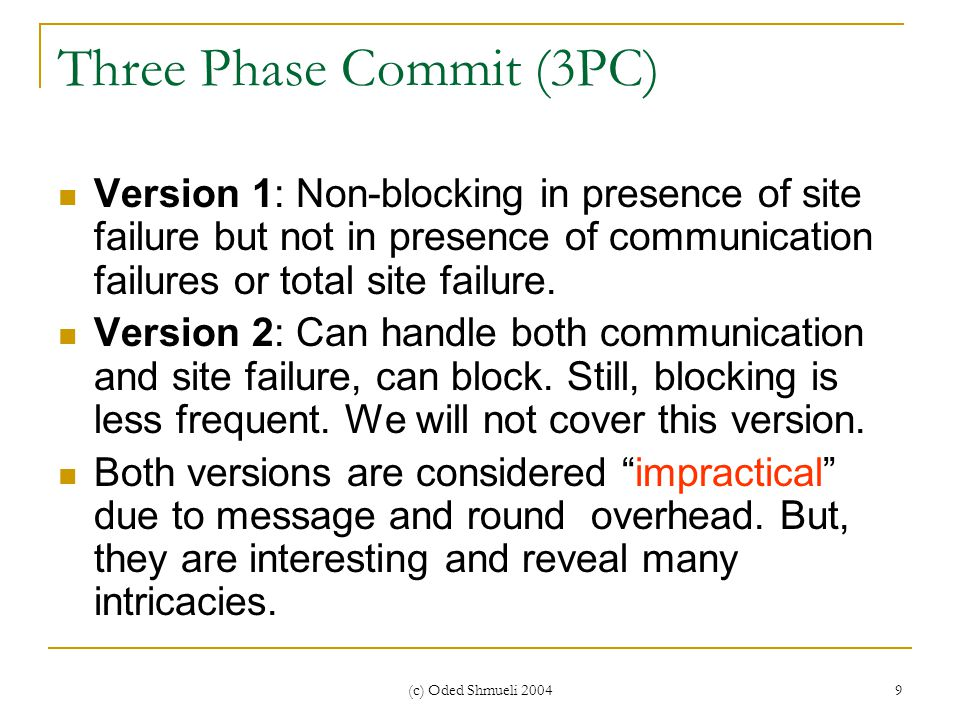 (c) Oded Shmueli 2004 9 Three Phase Commit (3PC) Version 1: Non-blocking in presence of site failure but not in presence of communication failures or total site failure.