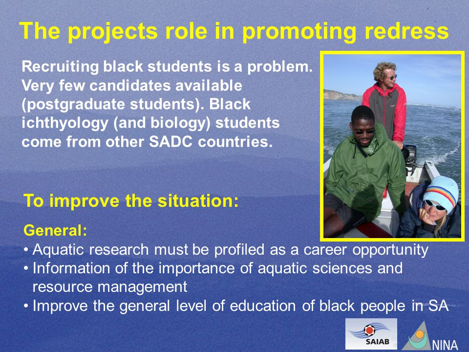 To improve the situation: General: Aquatic research must be profiled as a career opportunity Information of the importance of aquatic sciences and resource management Improve the general level of education of black people in SA The projects role in promoting redress Recruiting black students is a problem.