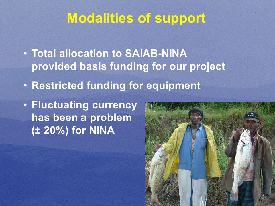 Modalities of support Total allocation to SAIAB-NINA provided basis funding for our project Restricted funding for equipment Fluctuating currency has been a problem (± 20%) for NINA