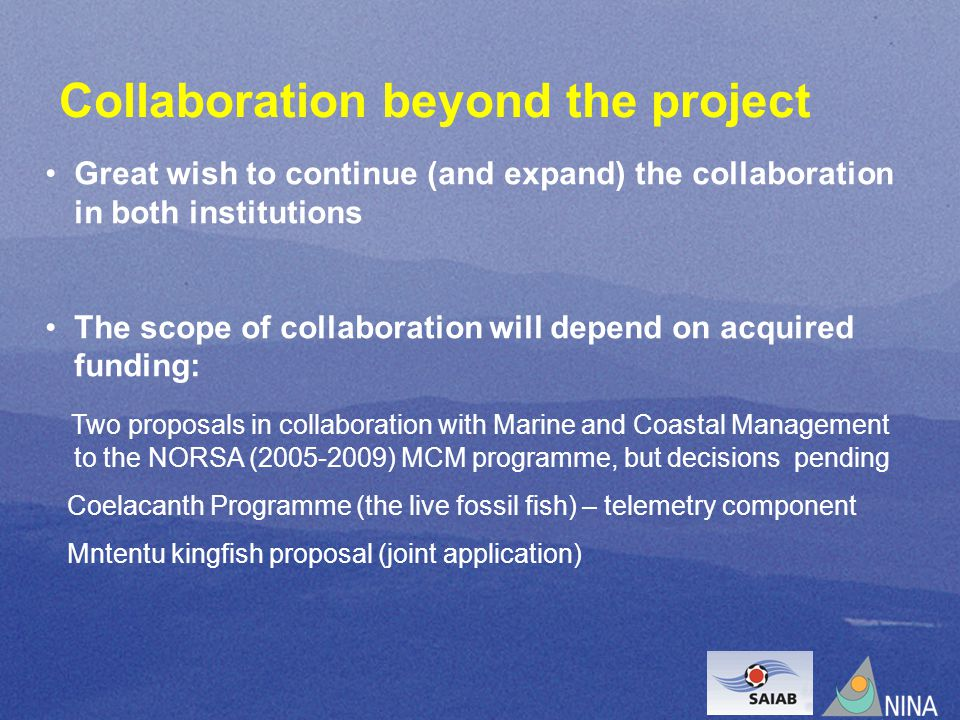 Collaboration beyond the project Great wish to continue (and expand) the collaboration in both institutions The scope of collaboration will depend on acquired funding: Two proposals in collaboration with Marine and Coastal Management to the NORSA (2005-2009) MCM programme, but decisions pending Coelacanth Programme (the live fossil fish) – telemetry component Mntentu kingfish proposal (joint application)