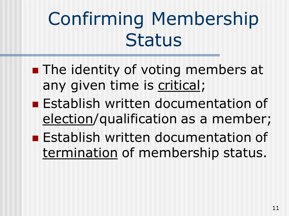 11 Confirming Membership Status The identity of voting members at any given time is critical; Establish written documentation of election/qualification as a member; Establish written documentation of termination of membership status.