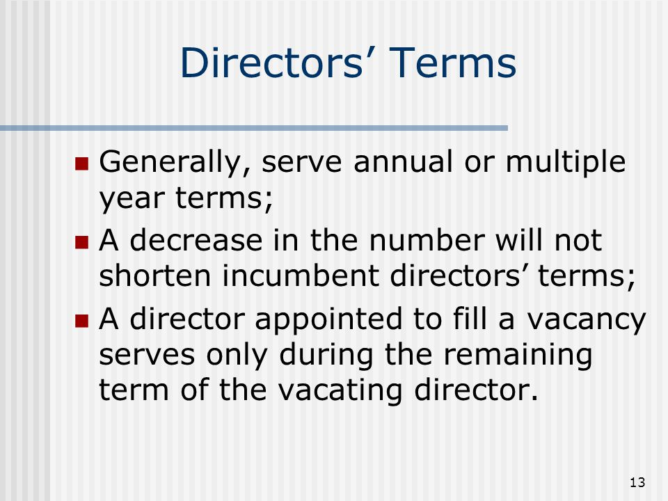 13 Directors' Terms Generally, serve annual or multiple year terms; A decrease in the number will not shorten incumbent directors' terms; A director appointed to fill a vacancy serves only during the remaining term of the vacating director.