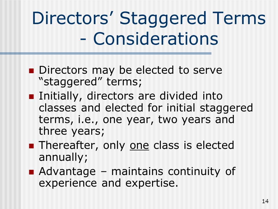 14 Directors' Staggered Terms - Considerations Directors may be elected to serve staggered terms; Initially, directors are divided into classes and elected for initial staggered terms, i.e., one year, two years and three years; Thereafter, only one class is elected annually; Advantage – maintains continuity of experience and expertise.