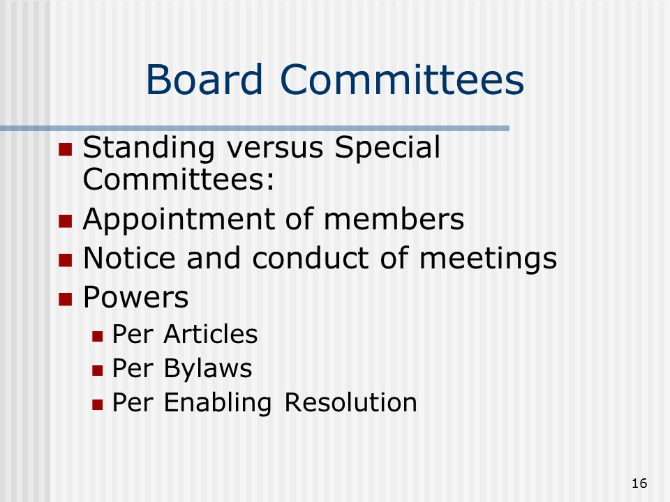 16 Board Committees Standing versus Special Committees: Appointment of members Notice and conduct of meetings Powers Per Articles Per Bylaws Per Enabling Resolution