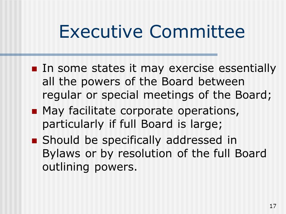 17 Executive Committee In some states it may exercise essentially all the powers of the Board between regular or special meetings of the Board; May facilitate corporate operations, particularly if full Board is large; Should be specifically addressed in Bylaws or by resolution of the full Board outlining powers.