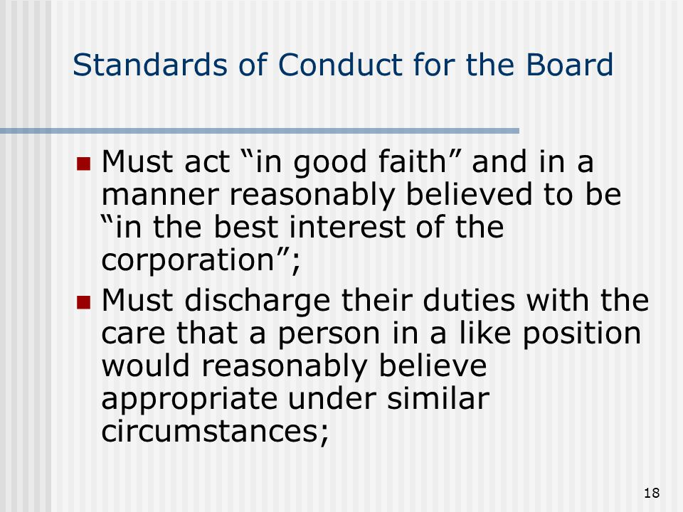 18 Standards of Conduct for the Board Must act in good faith and in a manner reasonably believed to be in the best interest of the corporation ; Must discharge their duties with the care that a person in a like position would reasonably believe appropriate under similar circumstances;