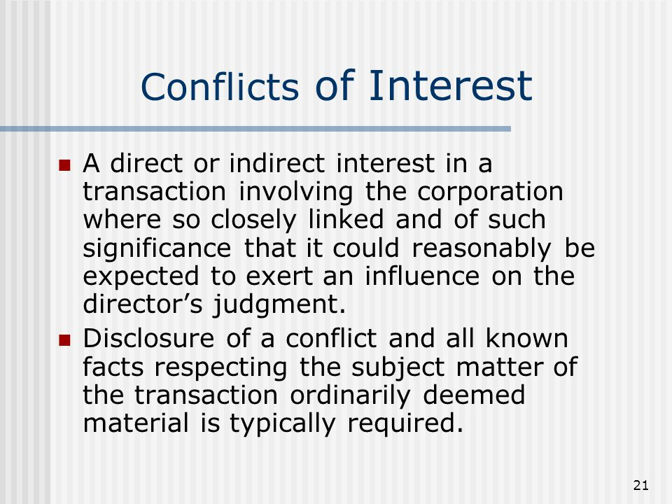 21 Conflicts of Interest A direct or indirect interest in a transaction involving the corporation where so closely linked and of such significance that it could reasonably be expected to exert an influence on the director's judgment.