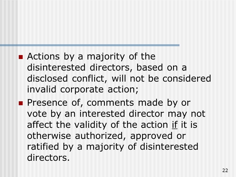22 Actions by a majority of the disinterested directors, based on a disclosed conflict, will not be considered invalid corporate action; Presence of, comments made by or vote by an interested director may not affect the validity of the action if it is otherwise authorized, approved or ratified by a majority of disinterested directors.