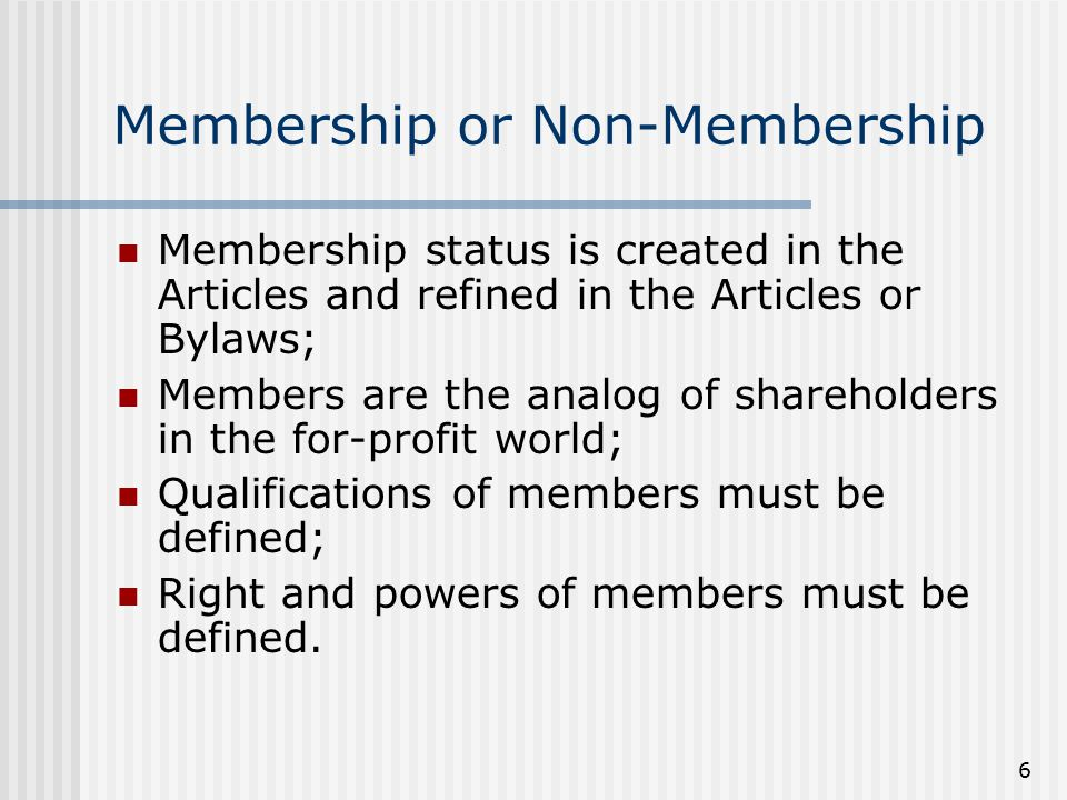 6 Membership or Non-Membership Membership status is created in the Articles and refined in the Articles or Bylaws; Members are the analog of shareholders in the for-profit world; Qualifications of members must be defined; Right and powers of members must be defined.