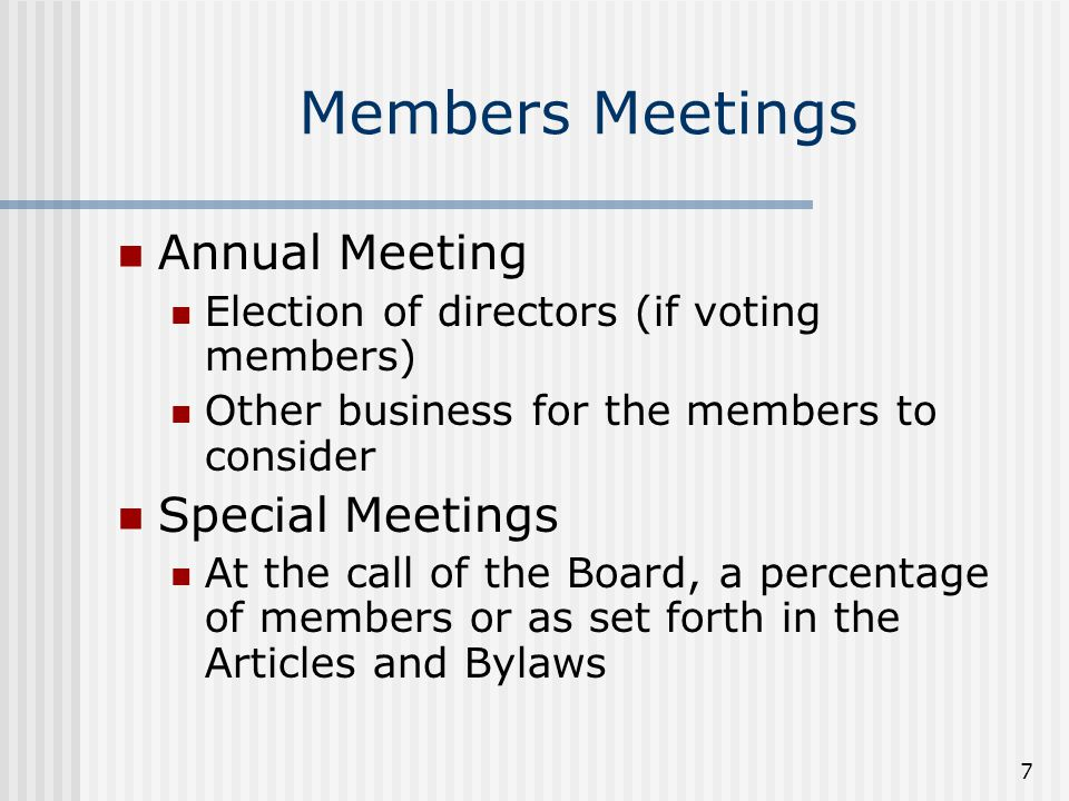 7 Members Meetings Annual Meeting Election of directors (if voting members) Other business for the members to consider Special Meetings At the call of the Board, a percentage of members or as set forth in the Articles and Bylaws