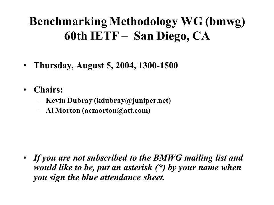 Benchmarking Methodology WG (bmwg) 60th IETF – San Diego, CA Thursday, August 5, 2004, 1300-1500 Chairs: –Kevin Dubray (kdubray@juniper.net) –Al Morto