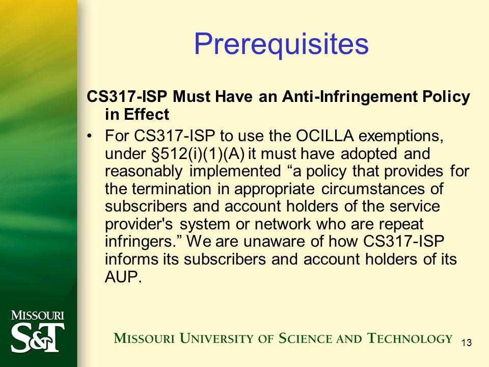 13 Prerequisites CS317-ISP Must Have an Anti-Infringement Policy in Effect For CS317-ISP to use the OCILLA exemptions, under §512(i)(1)(A) it must have adopted and reasonably implemented a policy that provides for the termination in appropriate circumstances of subscribers and account holders of the service provider s system or network who are repeat infringers. We are unaware of how CS317-ISP informs its subscribers and account holders of its AUP.