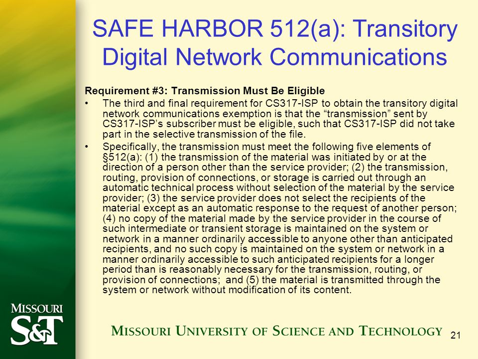 21 SAFE HARBOR 512(a): Transitory Digital Network Communications Requirement #3: Transmission Must Be Eligible The third and final requirement for CS317-ISP to obtain the transitory digital network communications exemption is that the transmission sent by CS317-ISP's subscriber must be eligible, such that CS317-ISP did not take part in the selective transmission of the file.