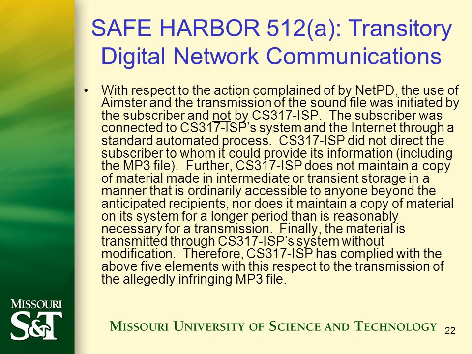 22 SAFE HARBOR 512(a): Transitory Digital Network Communications With respect to the action complained of by NetPD, the use of Aimster and the transmission of the sound file was initiated by the subscriber and not by CS317-ISP.