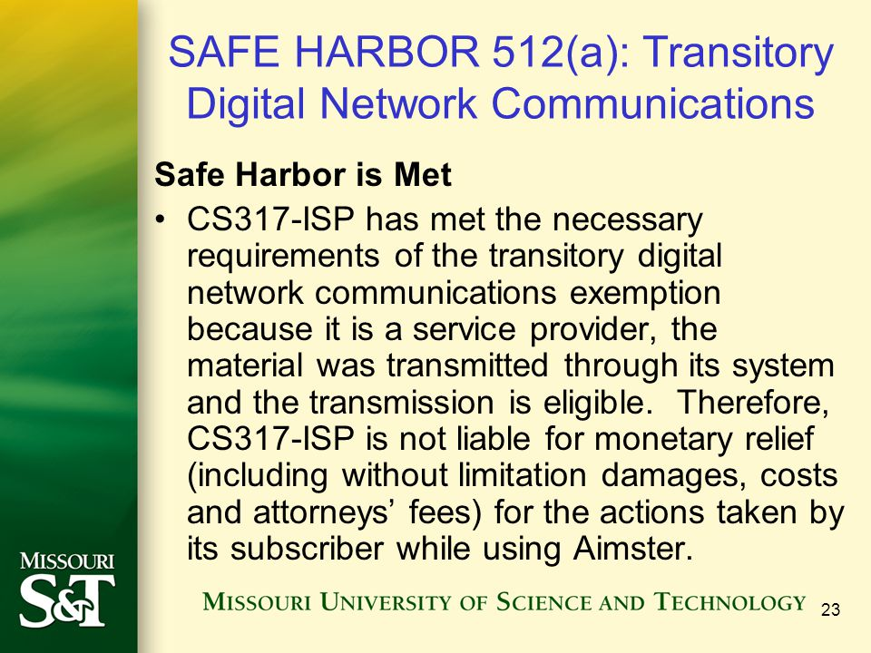 23 SAFE HARBOR 512(a): Transitory Digital Network Communications Safe Harbor is Met CS317-ISP has met the necessary requirements of the transitory digital network communications exemption because it is a service provider, the material was transmitted through its system and the transmission is eligible.
