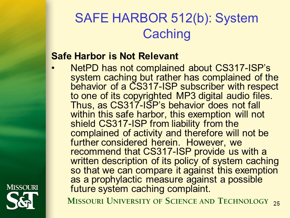 25 SAFE HARBOR 512(b): System Caching Safe Harbor is Not Relevant NetPD has not complained about CS317-ISP's system caching but rather has complained of the behavior of a CS317-ISP subscriber with respect to one of its copyrighted MP3 digital audio files.