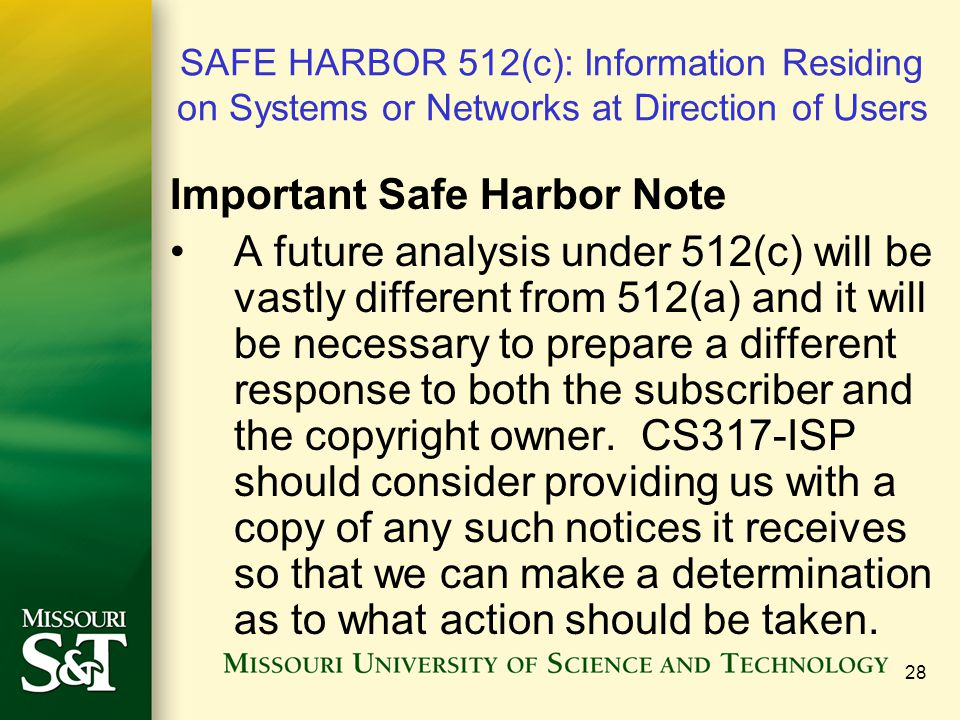 28 SAFE HARBOR 512(c): Information Residing on Systems or Networks at Direction of Users Important Safe Harbor Note A future analysis under 512(c) will be vastly different from 512(a) and it will be necessary to prepare a different response to both the subscriber and the copyright owner.