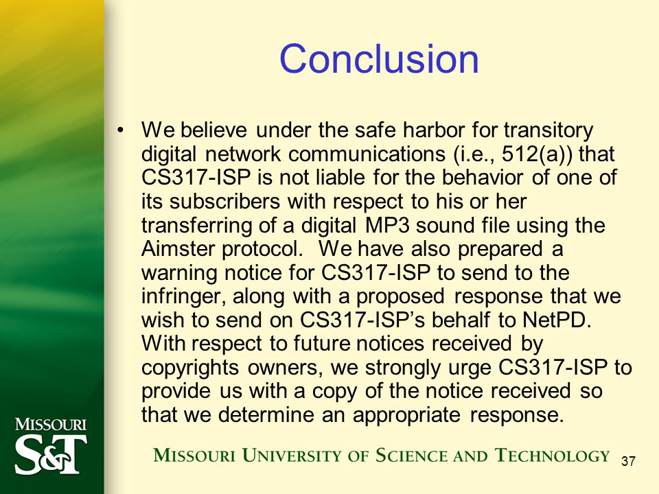 37 Conclusion We believe under the safe harbor for transitory digital network communications (i.e., 512(a)) that CS317-ISP is not liable for the behavior of one of its subscribers with respect to his or her transferring of a digital MP3 sound file using the Aimster protocol.