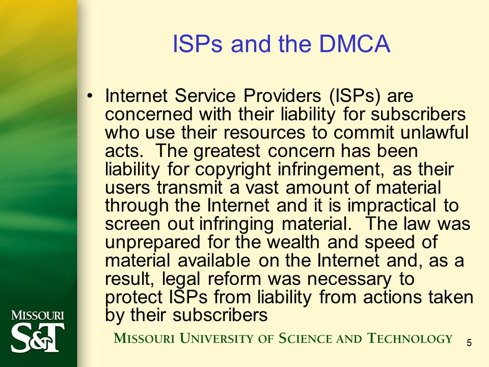 5 ISPs and the DMCA Internet Service Providers (ISPs) are concerned with their liability for subscribers who use their resources to commit unlawful acts.