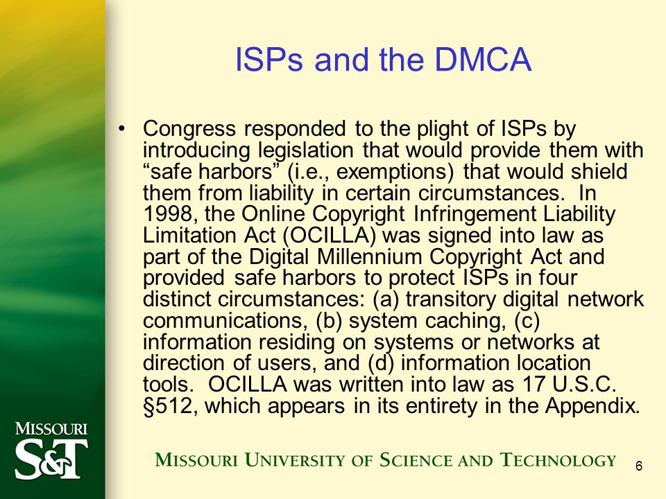 6 ISPs and the DMCA Congress responded to the plight of ISPs by introducing legislation that would provide them with safe harbors (i.e., exemptions) that would shield them from liability in certain circumstances.