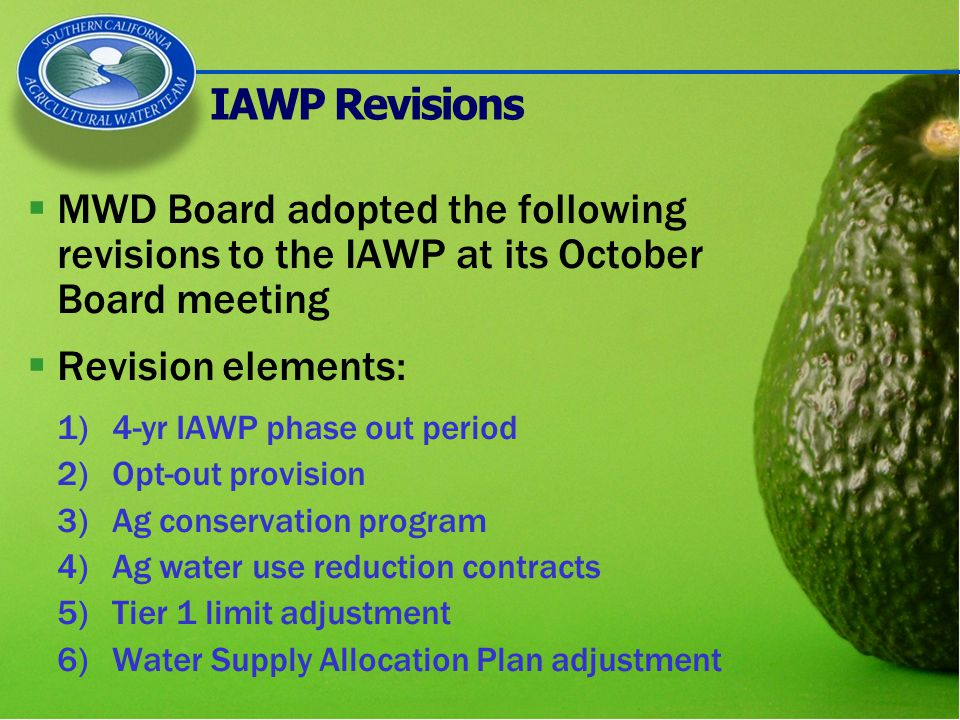  MWD Board adopted the following revisions to the IAWP at its October Board meeting  Revision elements: 1)4-yr IAWP phase out period 2)Opt-out provision 3)Ag conservation program 4)Ag water use reduction contracts 5)Tier 1 limit adjustment 6)Water Supply Allocation Plan adjustment