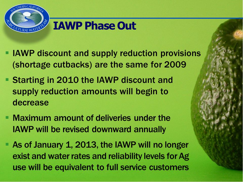 IAWP Phase Out  IAWP discount and supply reduction provisions (shortage cutbacks) are the same for 2009  Starting in 2010 the IAWP discount and supply reduction amounts will begin to decrease  Maximum amount of deliveries under the IAWP will be revised downward annually  As of January 1, 2013, the IAWP will no longer exist and water rates and reliability levels for Ag use will be equivalent to full service customers