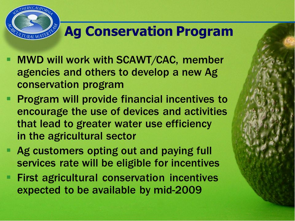 Ag Conservation Program  MWD will work with SCAWT/CAC, member agencies and others to develop a new Ag conservation program  Program will provide financial incentives to encourage the use of devices and activities that lead to greater water use efficiency in the agricultural sector  Ag customers opting out and paying full services rate will be eligible for incentives  First agricultural conservation incentives expected to be available by mid-2009