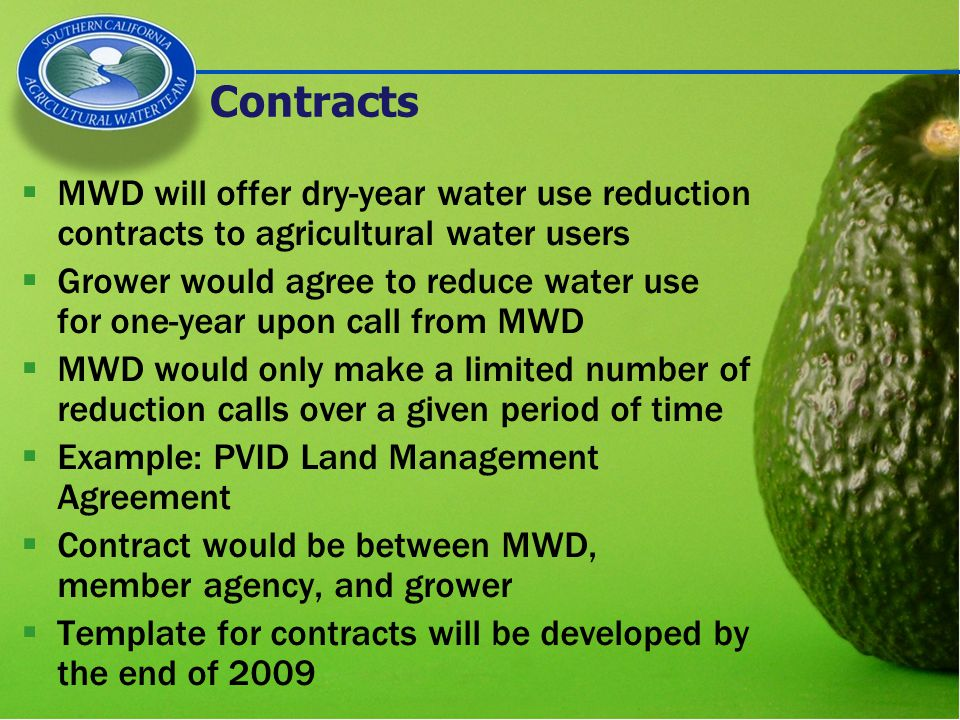 Contracts  MWD will offer dry-year water use reduction contracts to agricultural water users  Grower would agree to reduce water use for one-year upon call from MWD  MWD would only make a limited number of reduction calls over a given period of time  Example: PVID Land Management Agreement  Contract would be between MWD, member agency, and grower  Template for contracts will be developed by the end of 2009