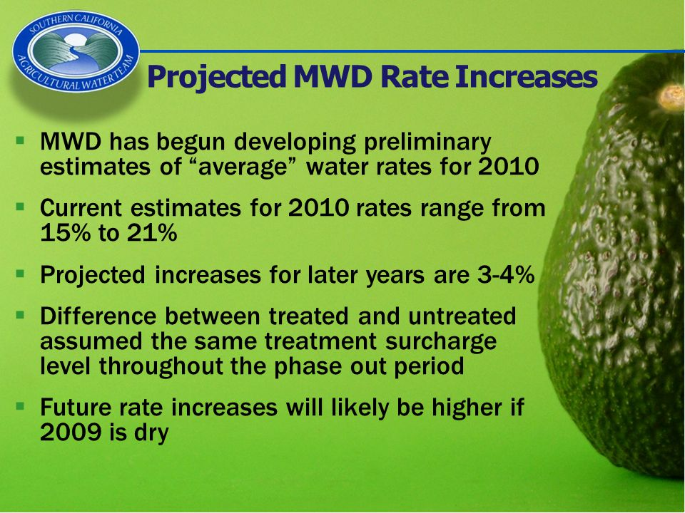 Projected MWD Rate Increases  MWD has begun developing preliminary estimates of average water rates for 2010  Current estimates for 2010 rates range from 15% to 21%  Projected increases for later years are 3-4%  Difference between treated and untreated assumed the same treatment surcharge level throughout the phase out period  Future rate increases will likely be higher if 2009 is dry