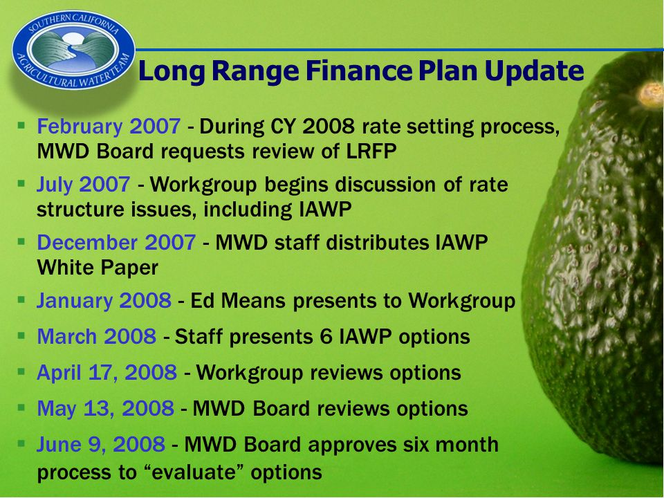 Long Range Finance Plan Update  February 2007 - During CY 2008 rate setting process, MWD Board requests review of LRFP  July 2007 - Workgroup begins discussion of rate structure issues, including IAWP  December 2007 - MWD staff distributes IAWP White Paper  January 2008 - Ed Means presents to Workgroup  March 2008 - Staff presents 6 IAWP options  April 17, 2008 - Workgroup reviews options  May 13, 2008 - MWD Board reviews options  June 9, 2008 - MWD Board approves six month process to evaluate options