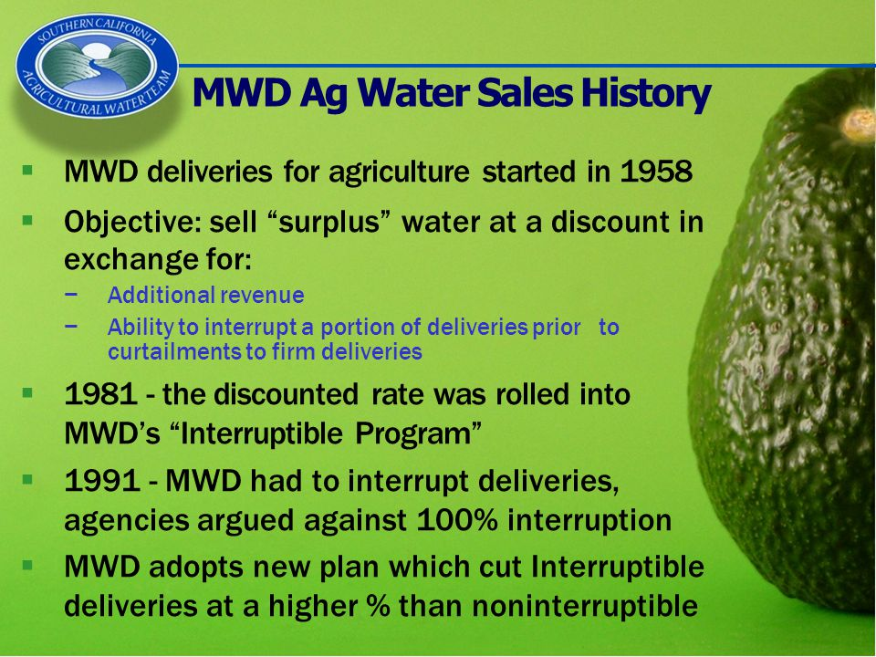 MWD Ag Water Sales History  MWD deliveries for agriculture started in 1958  Objective: sell surplus water at a discount in exchange for: −Additional revenue −Ability to interrupt a portion of deliveries prior to curtailments to firm deliveries  1981 - the discounted rate was rolled into MWD's Interruptible Program  1991 - MWD had to interrupt deliveries, agencies argued against 100% interruption  MWD adopts new plan which cut Interruptible deliveries at a higher % than noninterruptible