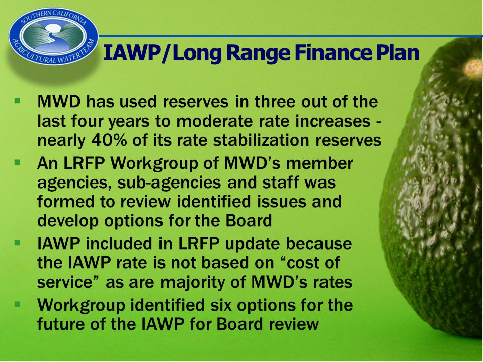 IAWP/Long Range Finance Plan  MWD has used reserves in three out of the last four years to moderate rate increases - nearly 40% of its rate stabilization reserves  An LRFP Workgroup of MWD's member agencies, sub-agencies and staff was formed to review identified issues and develop options for the Board  IAWP included in LRFP update because the IAWP rate is not based on cost of service as are majority of MWD's rates  Workgroup identified six options for the future of the IAWP for Board review