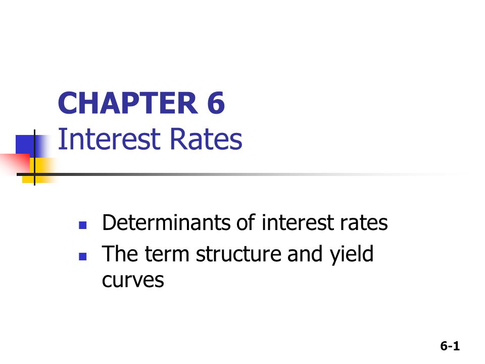 6-1 CHAPTER 6 Interest Rates Determinants of interest rates The term structure and yield curves