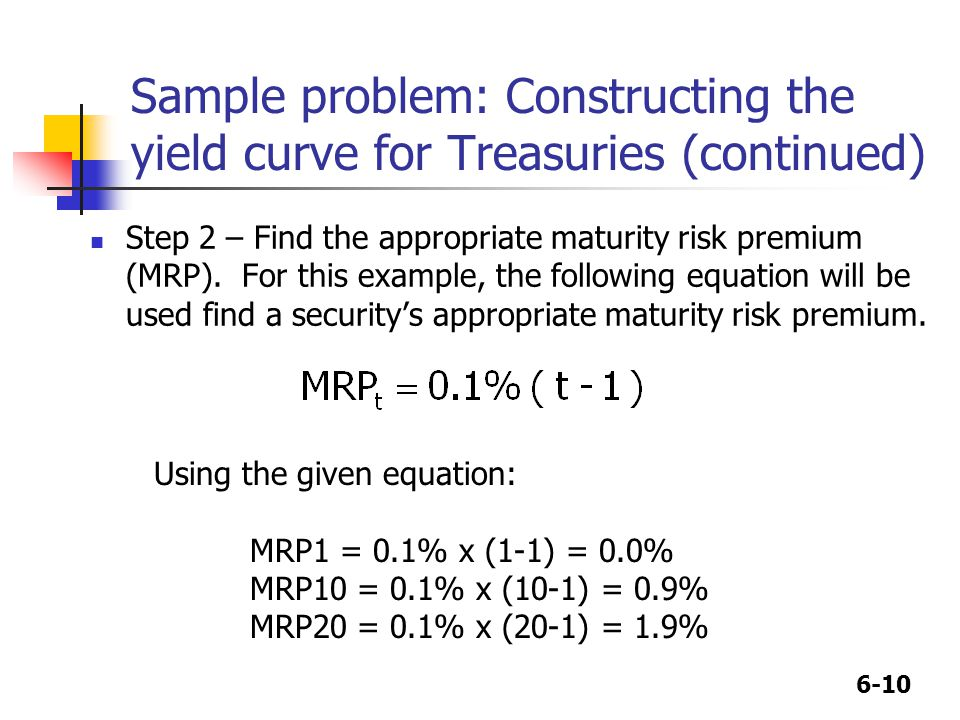 6-10 Step 2 – Find the appropriate maturity risk premium (MRP). For this example, the following equation will be used find a security's appropriate ma