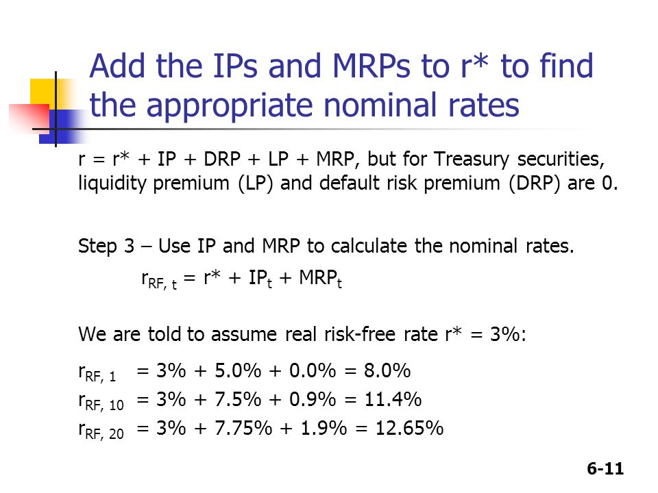 6-11 Add the IPs and MRPs to r* to find the appropriate nominal rates r = r* + IP + DRP + LP + MRP, but for Treasury securities, liquidity premium (LP) and default risk premium (DRP) are 0.