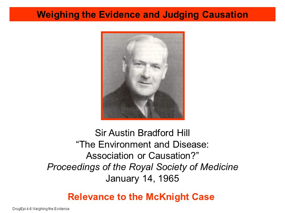 DrugEpi 4-6 Weighing the Evidence Sir Austin Bradford Hill The Environment and Disease: Association or Causation Proceedings of the Royal Society of Medicine January 14, 1965 Weighing the Evidence and Judging Causation Relevance to the McKnight Case
