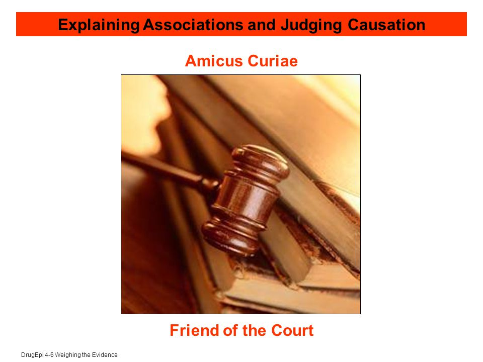 DrugEpi 4-6 Weighing the Evidence Amicus Curiae Friend of the Court Explaining Associations and Judging Causation