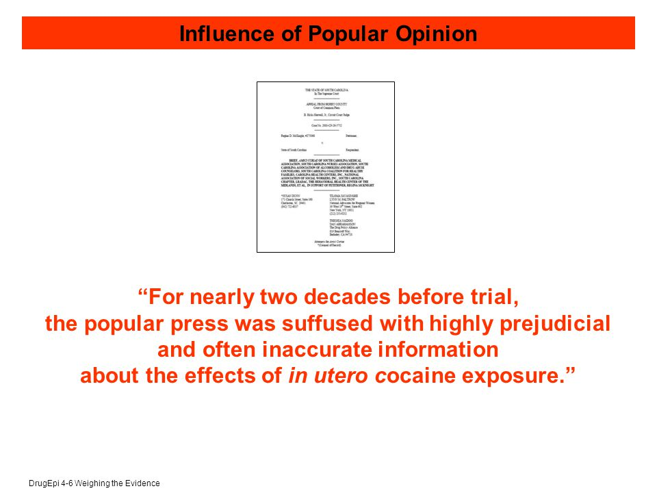 DrugEpi 4-6 Weighing the Evidence For nearly two decades before trial, the popular press was suffused with highly prejudicial and often inaccurate information about the effects of in utero cocaine exposure. Influence of Popular Opinion
