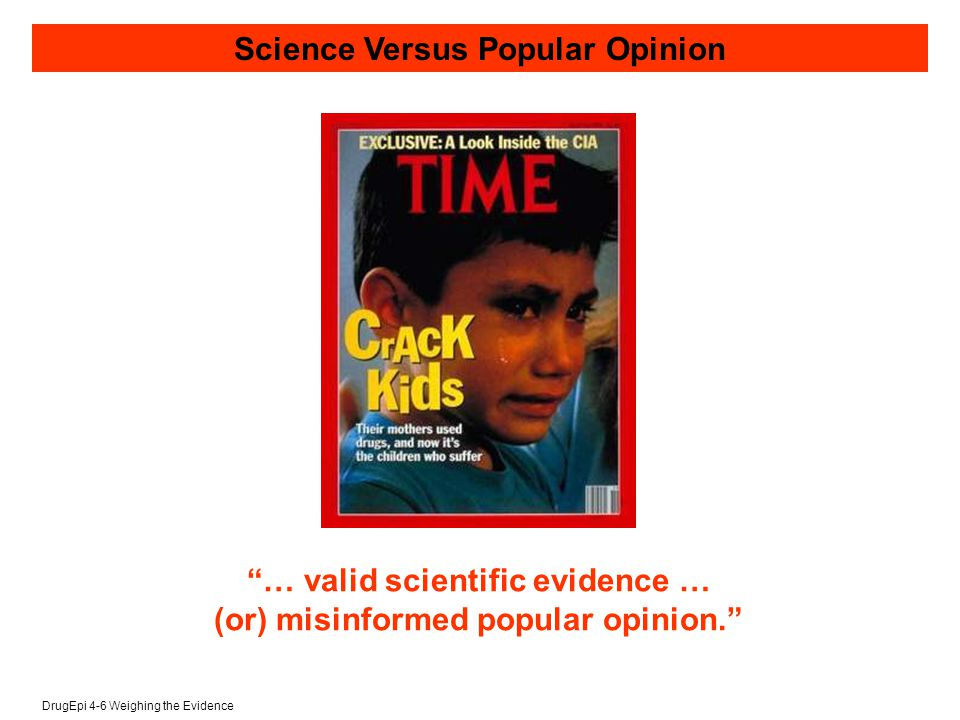DrugEpi 4-6 Weighing the Evidence Science Versus Popular Opinion … valid scientific evidence … (or) misinformed popular opinion.