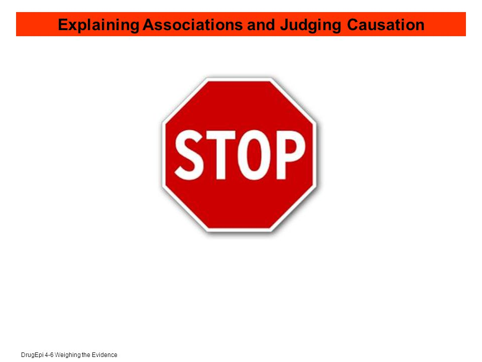 DrugEpi 4-6 Weighing the Evidence Explaining Associations and Judging Causation