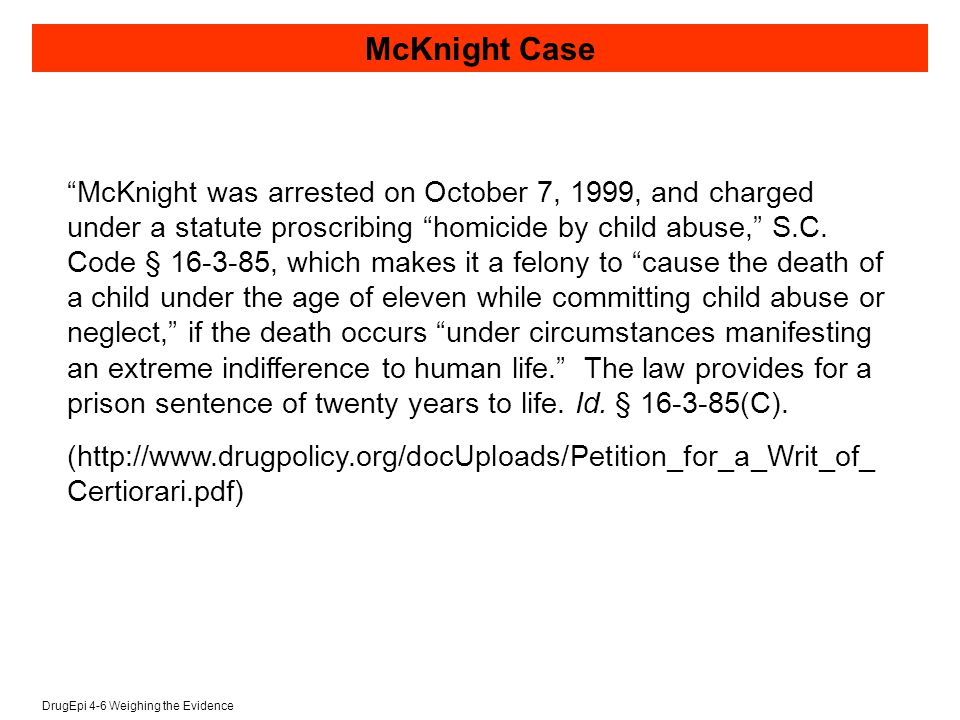 DrugEpi 4-6 Weighing the Evidence McKnight Case McKnight was arrested on October 7, 1999, and charged under a statute proscribing homicide by child abuse, S.C.