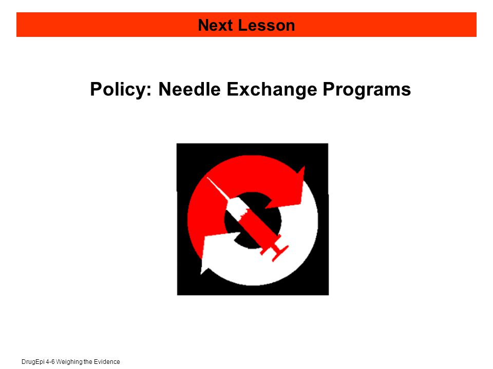 DrugEpi 4-6 Weighing the Evidence Next Lesson Policy: Needle Exchange Programs