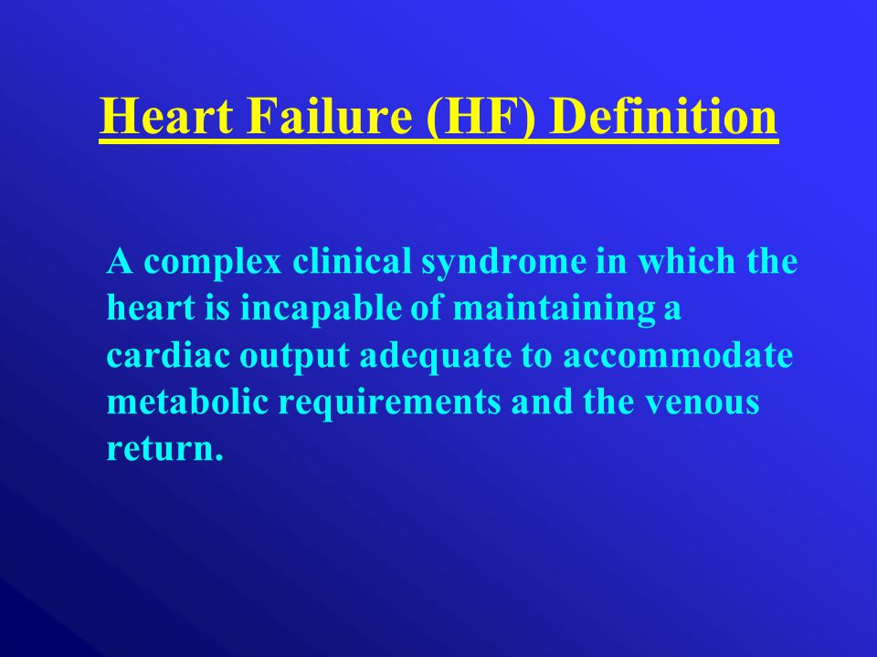 Heart Failure (HF) Definition A complex clinical syndrome in which the heart is incapable of maintaining a cardiac output adequate to accommodate meta