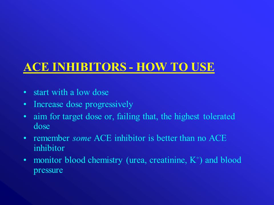 ACE INHIBITORS - HOW TO USE start with a low dose Increase dose progressively aim for target dose or, failing that, the highest tolerated dose remember some ACE inhibitor is better than no ACE inhibitor monitor blood chemistry (urea, creatinine, K + ) and blood pressure