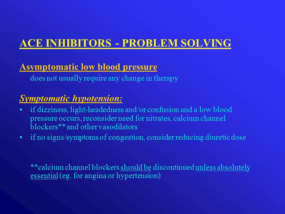 ACE INHIBITORS - PROBLEM SOLVING Asymptomatic low blood pressure does not usually require any change in therapy Symptomatic hypotension: if dizziness, light-headedness and/or confusion and a low blood pressure occurs, reconsider need for nitrates, calcium channel blockers** and other vasodilators if no signs/symptoms of congestion, consider reducing diuretic dose **calcium channel blockers should be discontinued unless absolutely essential (eg.