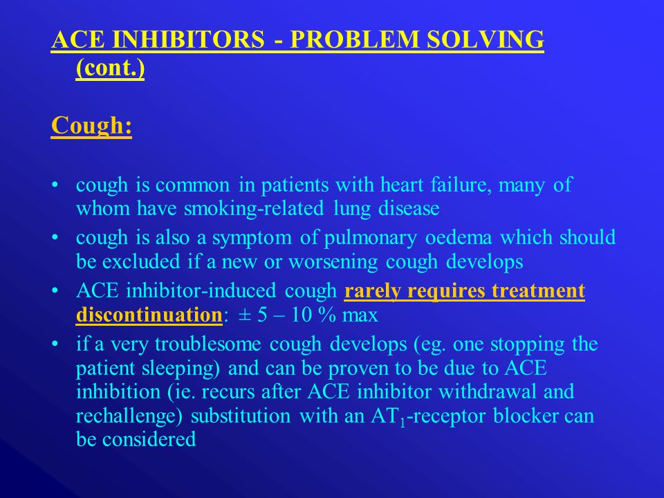 ACE INHIBITORS - PROBLEM SOLVING (cont.) Cough: cough is common in patients with heart failure, many of whom have smoking-related lung disease cough is also a symptom of pulmonary oedema which should be excluded if a new or worsening cough develops ACE inhibitor-induced cough rarely requires treatment discontinuation: ± 5 – 10 % max if a very troublesome cough develops (eg.