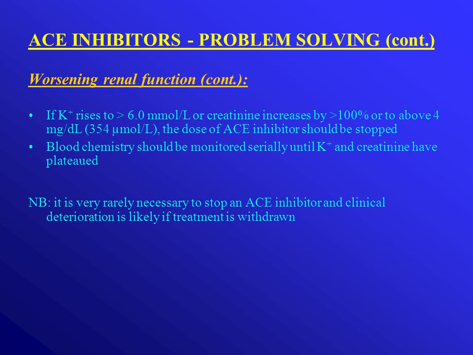 ACE INHIBITORS - PROBLEM SOLVING (cont.) Worsening renal function (cont.): If K + rises to > 6.0 mmol/L or creatinine increases by >100% or to above 4 mg/dL (354 µmol/L), the dose of ACE inhibitor should be stopped Blood chemistry should be monitored serially until K + and creatinine have plateaued NB: it is very rarely necessary to stop an ACE inhibitor and clinical deterioration is likely if treatment is withdrawn