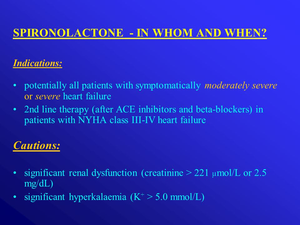 SPIRONOLACTONE - IN WHOM AND WHEN? Indications: potentially all patients with symptomatically moderately severe or severe heart failure 2nd line thera