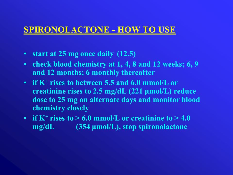 SPIRONOLACTONE - HOW TO USE start at 25 mg once daily(12.5) check blood chemistry at 1, 4, 8 and 12 weeks; 6, 9 and 12 months; 6 monthly thereafter if K + rises to between 5.5 and 6.0 mmol/L or creatinine rises to 2.5 mg/dL (221 µmol/L) reduce dose to 25 mg on alternate days and monitor blood chemistry closely if K + rises to > 6.0 mmol/L or creatinine to > 4.0 mg/dL (354 µmol/L), stop spironolactone