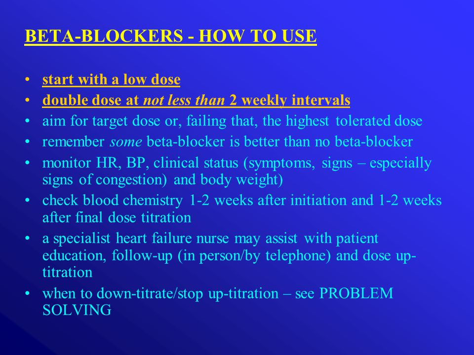 BETA-BLOCKERS - HOW TO USE start with a low dose double dose at not less than 2 weekly intervals aim for target dose or, failing that, the highest tol